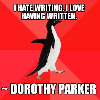Dorothy Meme - meme creator i hate writing i love having written dorothy parker meme generator at