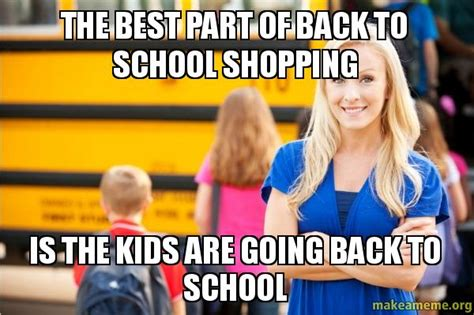 Memes About Going Back To School - the best part of back to school shopping is the kids are going back to school make a meme