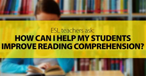 Esl Teachers Ask How Can I Help My Students Improve Reading Comprehension?