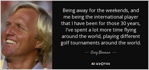 Greg Norman quote: Being away for the weekends, and me ...