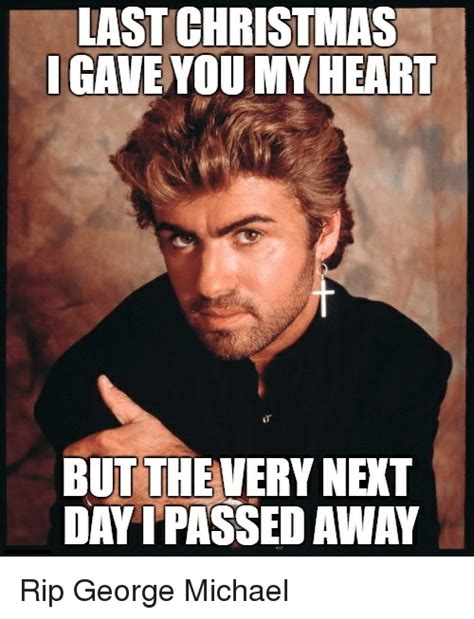 Last Christmas Meme - last christmas gave you my heart but the very nert day ipassed away rip george michael michael