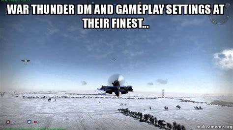 War Thunder Memes - war thunder dm and gameplay settings at their finest make a meme