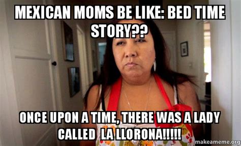 Mexican Moms Be Like Memes - mexican moms be like bed time story once upon a time there was a lady called la llorona