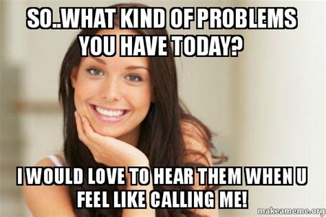 Good Girl Gina Meme Generator - so what kind of problems you have today i would love to hear them when u feel like calling me