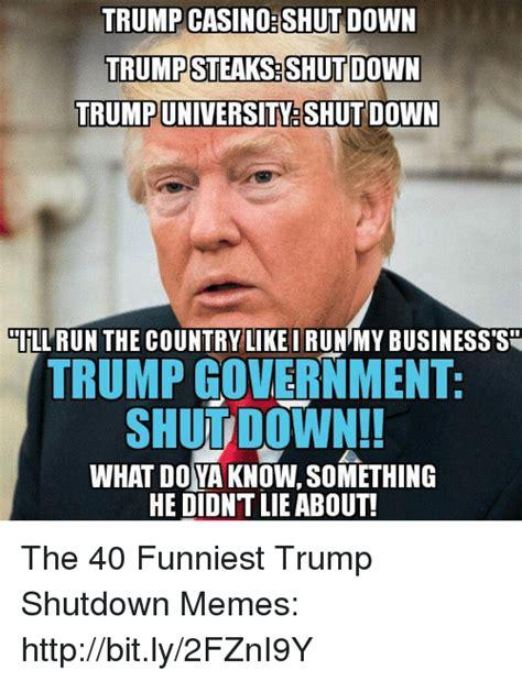 Shutdown Meme - trump casino shut down trump steaksshut down trumpuniversity shut down llrun the country like