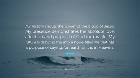 bill johnson quote my history shouts the power of the blood of jesus my presence demonstrates