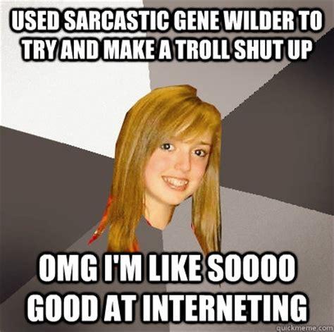 Meme Gene - used sarcastic gene wilder to try and make a troll shut up omg i m like soooo good at