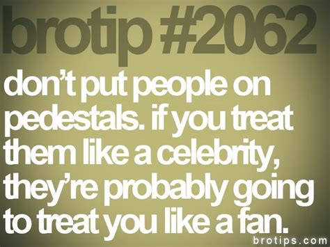 Brotip #2062 Don't Put People On Pedestals. If You Treat