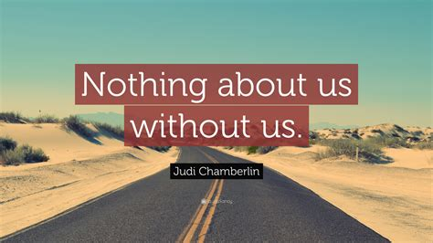 """Judi Chamberlin Quote: """"Nothing about us without us."""" (12 ..."""