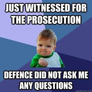 Just witnessed for the prosecution Defence did not ask me ...