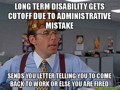 Disability Memes - long term disability gets cutoff due to administrative mistake sends you letter telling you to