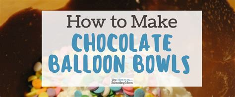 how to make chocolate bowls how to make chocolate balloon bowls the hmmmschooling mom