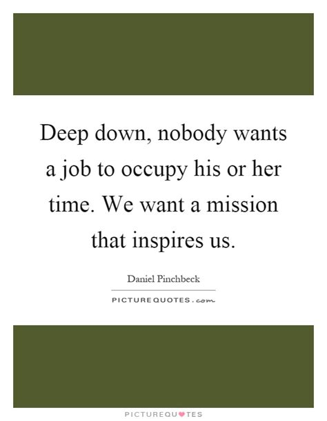 Deep Down, Nobody Wants A Job To Occupy His Or Her Time. Adventure Time Happy Quotes. Romantic Quotes For Him Birthday. Famous Quotes Vietnam War. Fashion Disaster Quotes. Harry Potter Quotes Snape Always. Cute Cancer Zodiac Quotes. Sad Quotes From Songs. Fashion Designer Quotes On Life