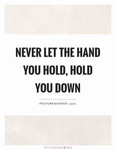 Never let the hand you hold, hold you down | Picture Quotes