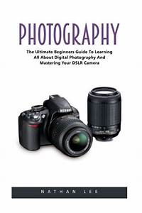 Photography: The Ultimate Beginners Guide To Learning All About Digital Photography And ...