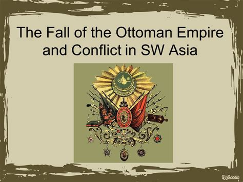 Fall Of The Ottoman Empire by The Fall Of The Ottoman Empire And Conflict In Sw Asia