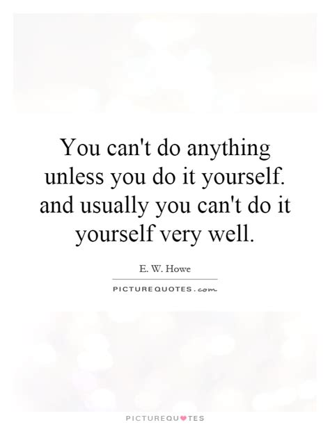 You cant do it by yourself quotes do it yourself quotes 1 seize the moment dont expect someone else to do something you want done if you dont do it yourself perhaps no one will solutioingenieria Images