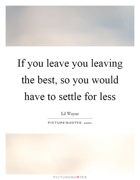 Settling For Less Quotes   Good Quotes About Not Settling For Less