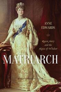 Matriarch: Queen Mary and the House of Windsor by Anne ...