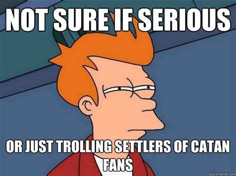 Settlers Of Catan Meme - not sure if serious or just trolling settlers of catan fans futurama fry quickmeme