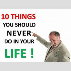 10 Things You Should Never Do In Your Life
