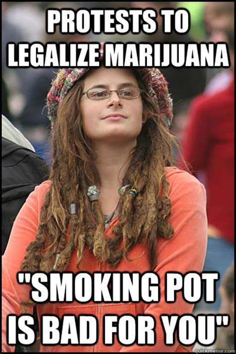 Smoking Is Bad Meme - protests to legalize marijuana quot smoking pot is bad for you quot college liberal quickmeme
