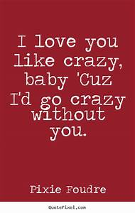Pixie Foudre picture quotes - I love you like crazy, baby ...