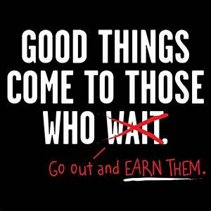 Good Things Come To Those Who Go Out And Earn Them
