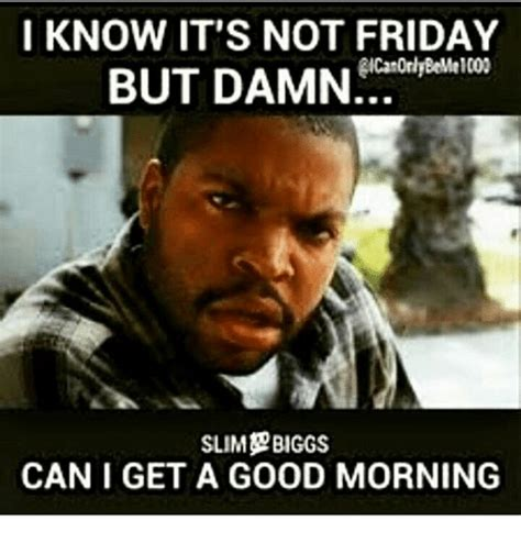 Friday Damn Meme - i know it s not friday but damn slim biggs can i get a good morning friday meme on sizzle