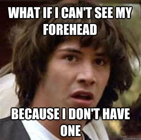 I Cant See My Forehead Meme - what if i can t see my forehead because i don t have one conspiracy keanu quickmeme