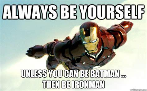 Always Be Batman Meme - always be yourself unless you can be batman then be ironman misc quickmeme