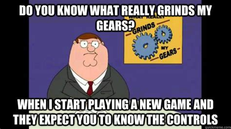 What Grinds My Gears Meme - do you know what really grinds my gears when i start playing a new game and they expect you to