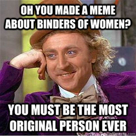Binder Meme - oh you made a meme about binders of women you must be the
