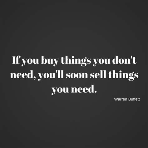 if you buy things you don t need soon you will sell