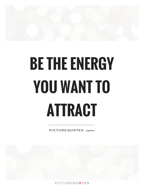 Be The Energy You Want To Attract  Picture Quotes