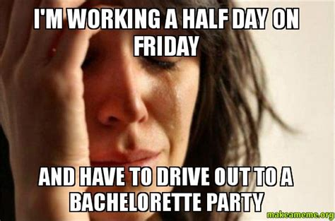 Bachelorette Party Meme - i m working a half day on friday and have to drive out to a bachelorette party make a meme