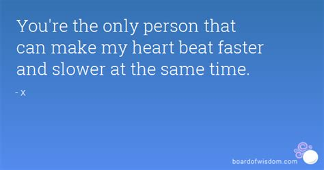 You're the only person that can make my heart beat faster ...