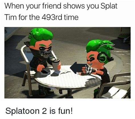 Splatoon 2 Memes - when your friend shows you splat tim for the 493rd time splatoon 2 is fun meme on sizzle