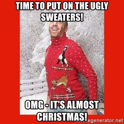 Christmas Sweater Meme - time to put on the ugly sweaters omg it s almost christmas ermahgerd christmas meme