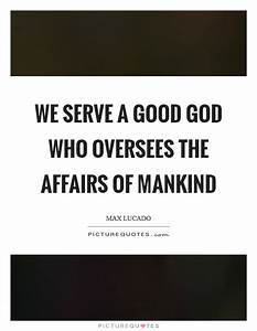 We serve a good God who oversees the affairs of mankind ...