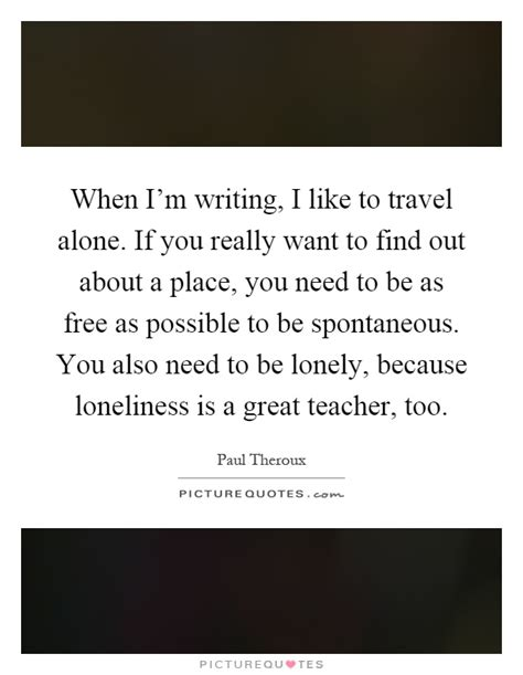 When Im Writing I Like To Travel Alone If You Really