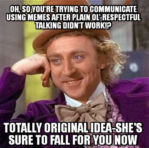 Respectful Memes - meme creator oh so you re trying to communicate using memes after plain ol respectful talki