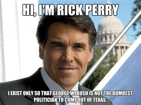 Perry Meme - hi i m rick perry i exist only so that george w bush is not the dumbest politician to come out