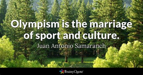 Juan Antonio Samaranch - Olympism is the marriage of sport...