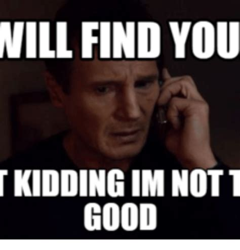 I Will Find You Meme 25 Best Memes About Liam Neeson Taken I Will Find You