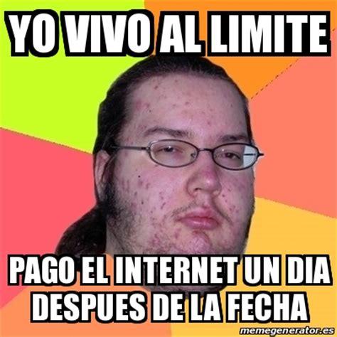 Crear Un Meme Online - meme friki yo vivo al limite pago el internet un dia despues de la fecha 20335768