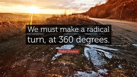 "Todor Zhivkov Quote: ""We must make a radical turn, at 360 ..."