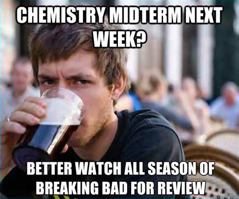 Midterm Memes - chemistry midterm next week better watch all season of breaking bad for review lazy college