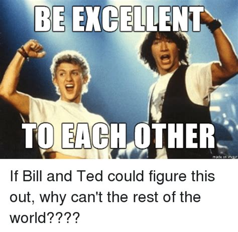 Be Excellent To Each Other Made On Irrgur If Bill And Ted