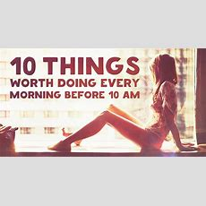 10 Things Worth Doing Every Morning Before 10 Am